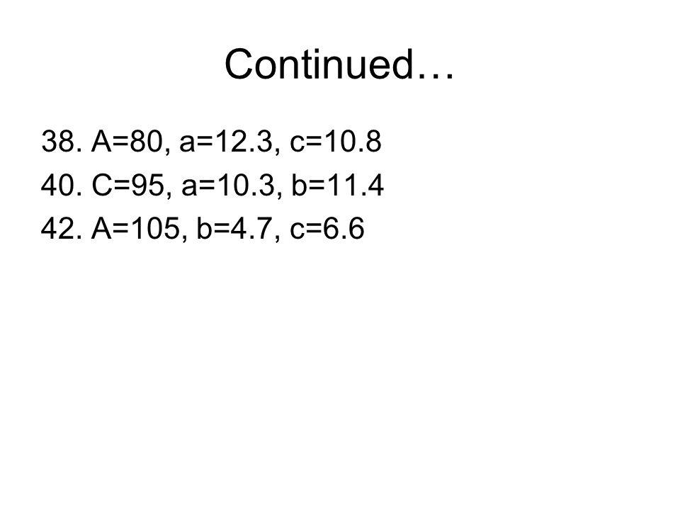 Continued… 38. A=80, a=12.3, c=10.8 40. C=95, a=10.3, b=11.4 42. A=105, b=4.7, c=6.6
