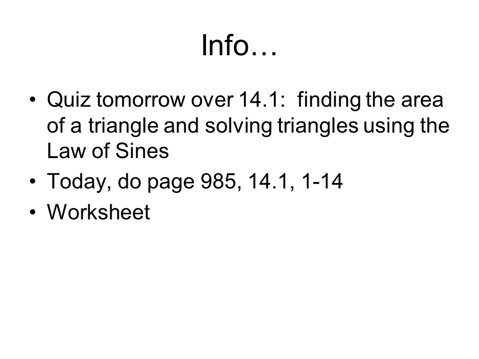 Info… Quiz tomorrow over 14.1: finding the area of a triangle and solving triangles using the Law of Sines Today, do page 985, 14.1, 1-14 Worksheet
