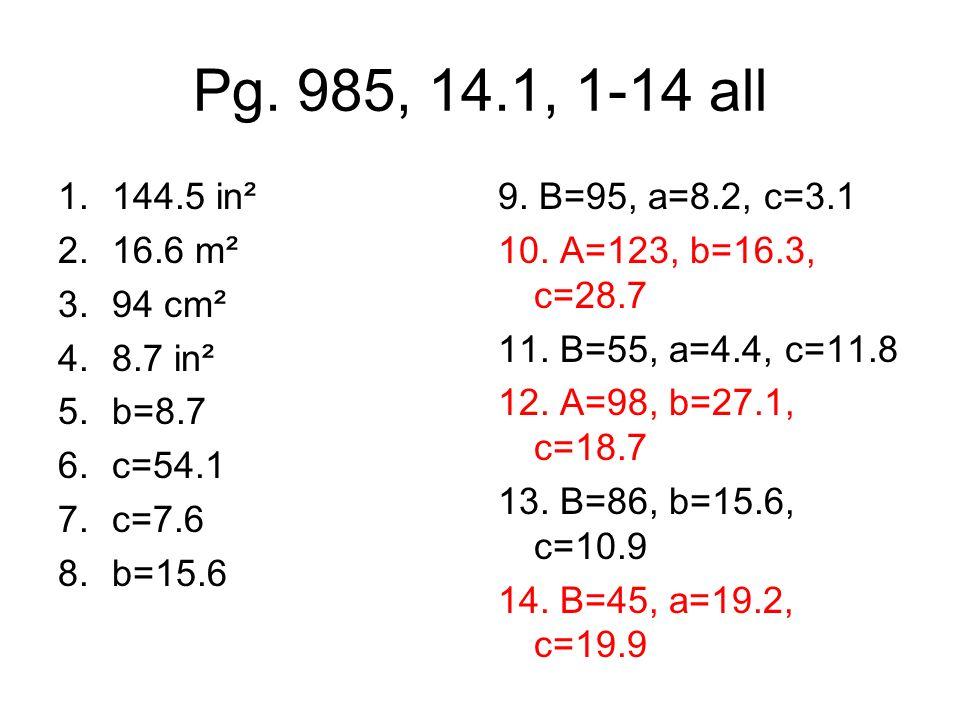 Pg. 985, 14.1, 1-14 all 1.144.5 in² 2.16.6 m² 3.94 cm² 4.8.7 in² 5.b=8.7 6.c=54.1 7.c=7.6 8.b=15.6 9. B=95, a=8.2, c=3.1 10. A=123, b=16.3, c=28.7 11.