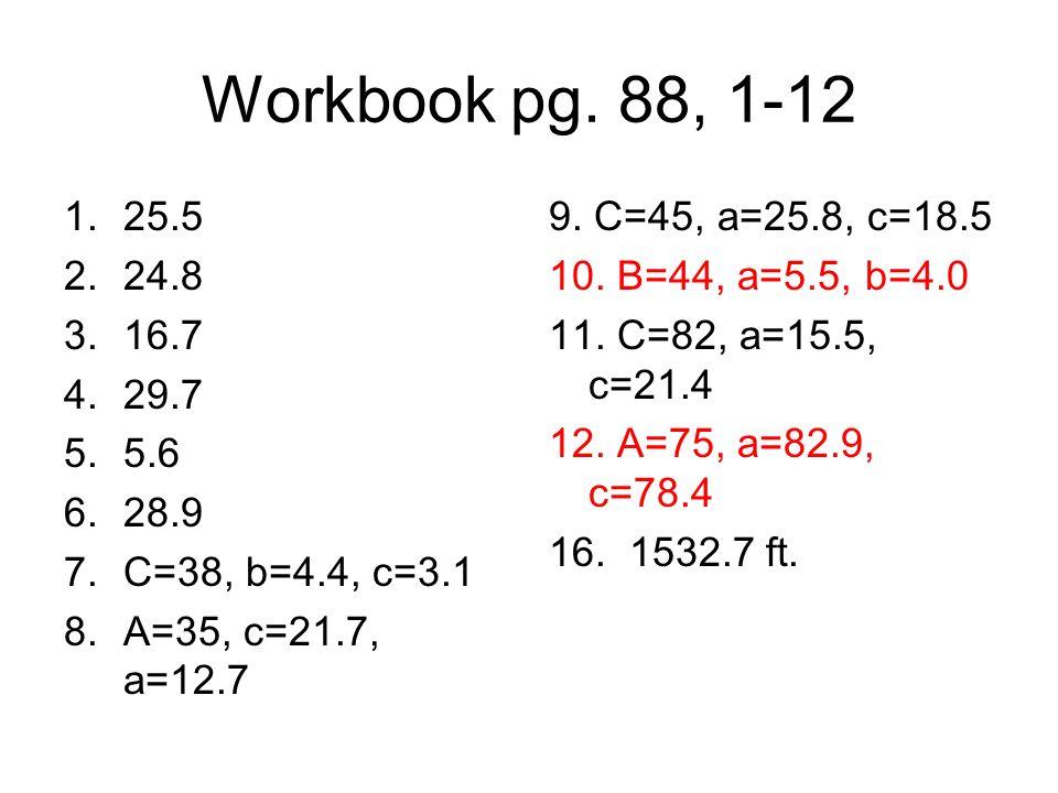 Workbook pg. 88, 1-12 1.25.5 2.24.8 3.16.7 4.29.7 5.5.6 6.28.9 7.C=38, b=4.4, c=3.1 8.A=35, c=21.7, a=12.7 9. C=45, a=25.8, c=18.5 10. B=44, a=5.5, b=