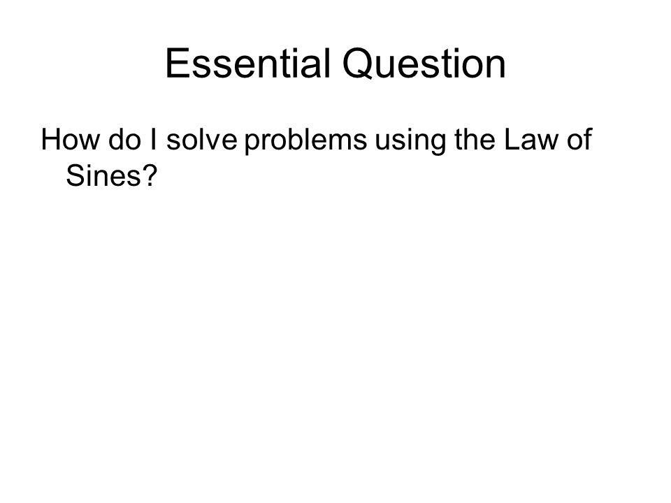 Essential Question How do I solve problems using the Law of Sines?