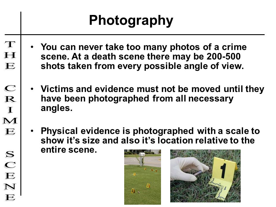 You can never take too many photos of a crime scene. At a death scene there may be 200-500 shots taken from every possible angle of view. Victims and