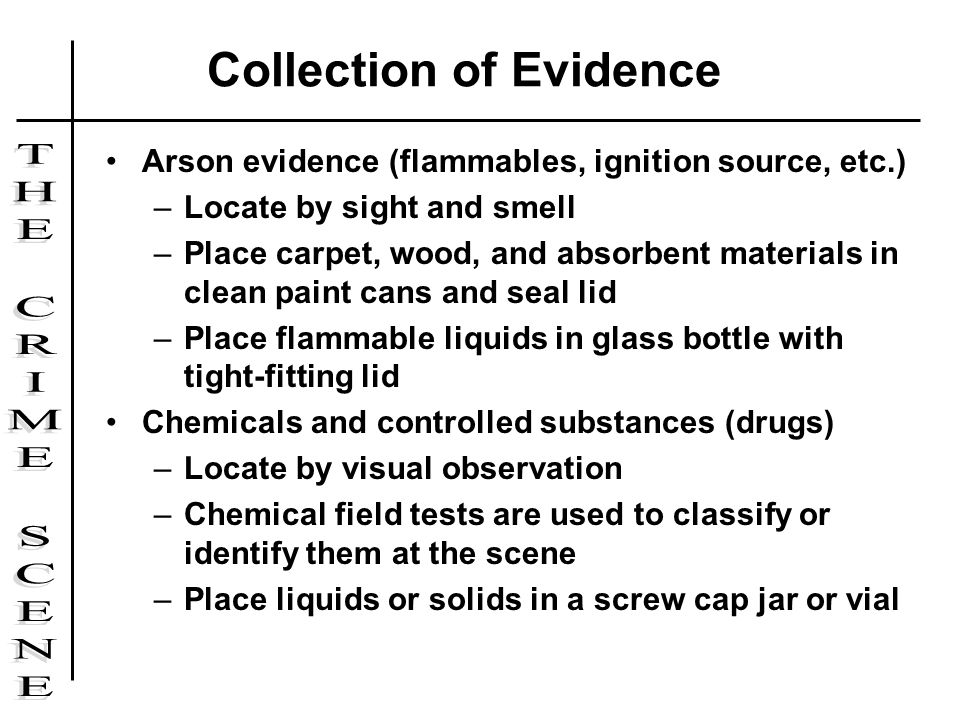 Arson evidence (flammables, ignition source, etc.) –Locate by sight and smell –Place carpet, wood, and absorbent materials in clean paint cans and sea