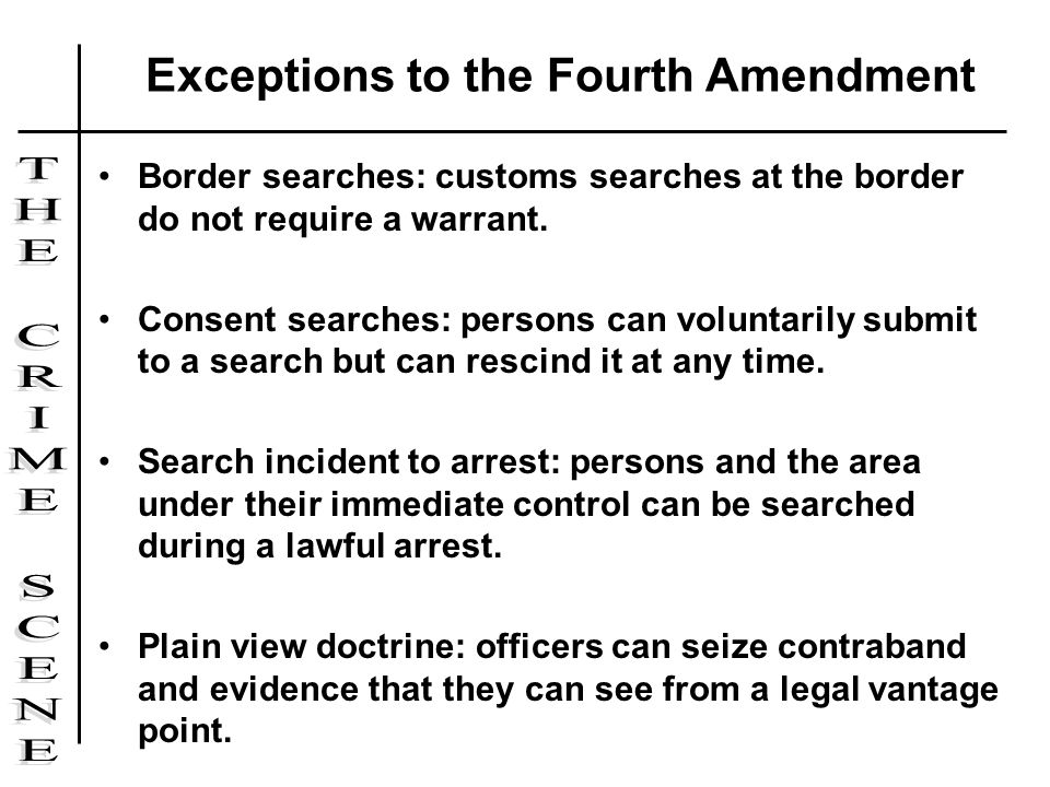 Border searches: customs searches at the border do not require a warrant. Consent searches: persons can voluntarily submit to a search but can rescind