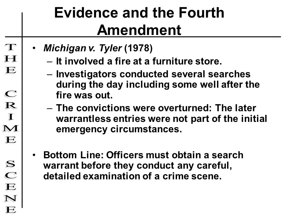 Michigan v. Tyler (1978) –It involved a fire at a furniture store. –Investigators conducted several searches during the day including some well after