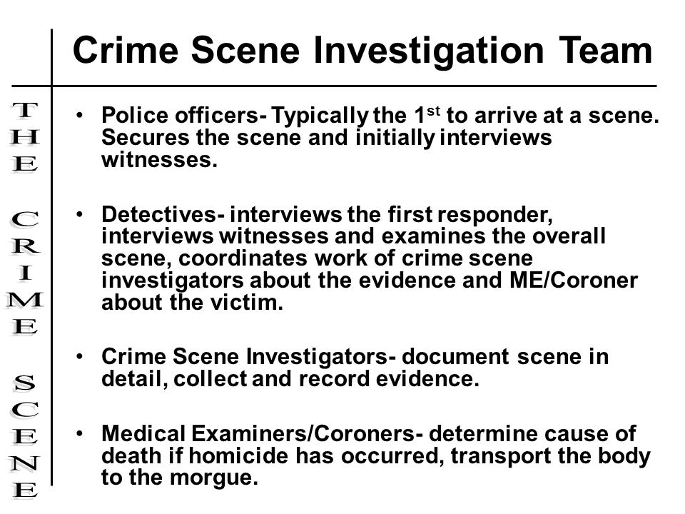 Police officers- Typically the 1 st to arrive at a scene. Secures the scene and initially interviews witnesses. Detectives- interviews the first respo