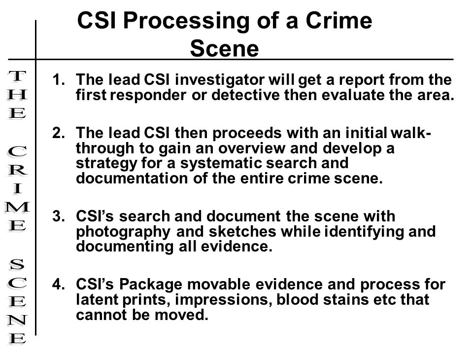 1.The lead CSI investigator will get a report from the first responder or detective then evaluate the area. 2.The lead CSI then proceeds with an initi