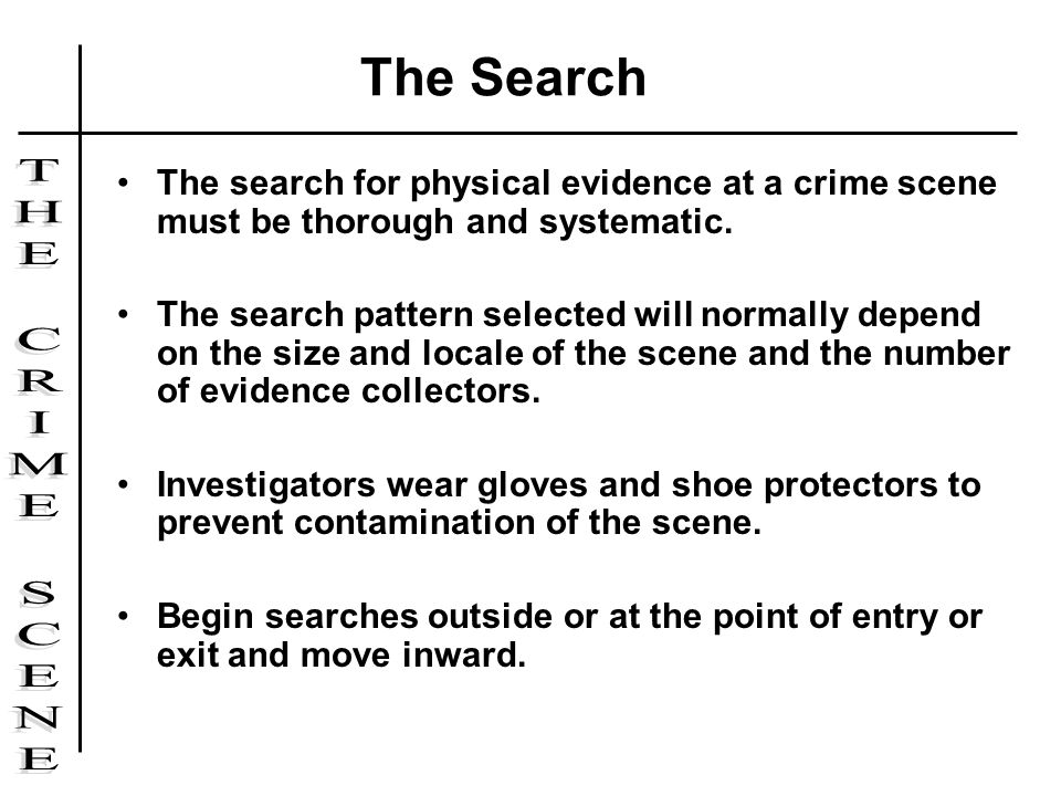 The search for physical evidence at a crime scene must be thorough and systematic. The search pattern selected will normally depend on the size and lo