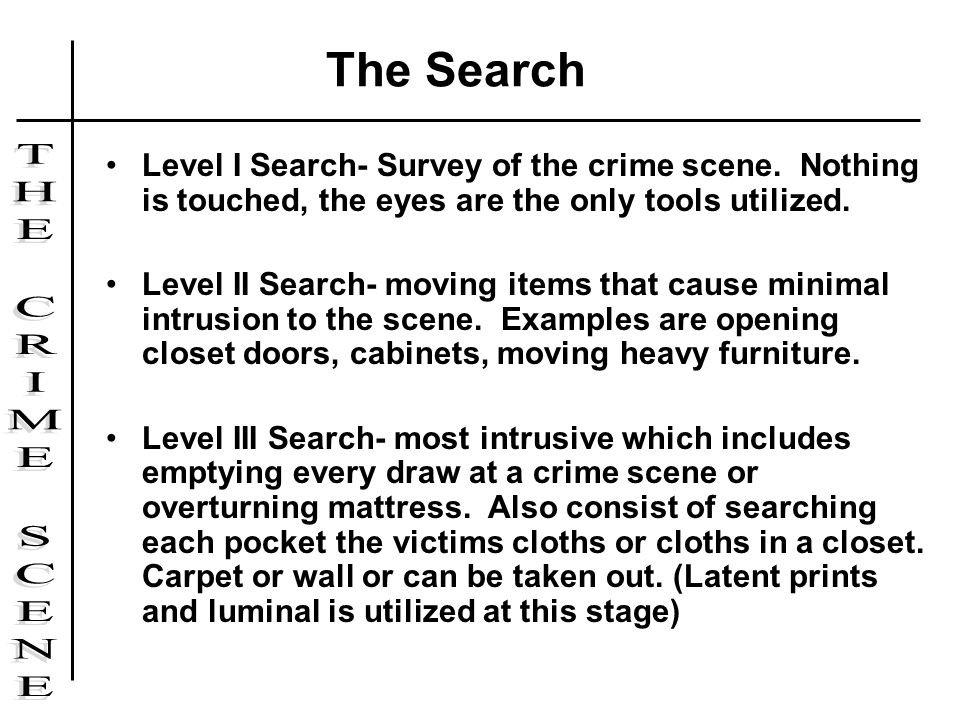 Level I Search- Survey of the crime scene. Nothing is touched, the eyes are the only tools utilized. Level II Search- moving items that cause minimal
