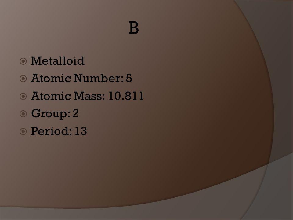B Metalloid Atomic Number: 5 Atomic Mass: 10.811 Group: 2 Period: 13