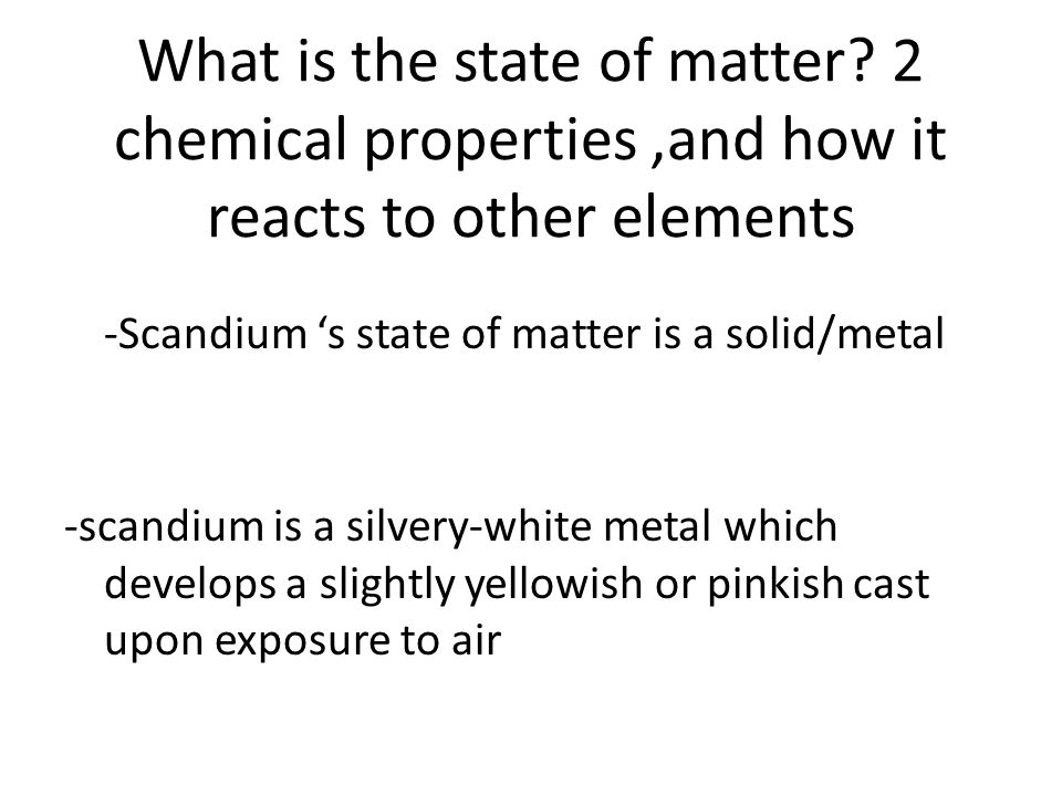 What is the state of matter? 2 chemical properties,and how it reacts to other elements -Scandium s state of matter is a solid/metal -scandium is a sil