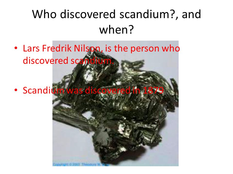 Who discovered scandium?, and when? Lars Fredrik Nilson, is the person who discovered scandium. Scandium was discovered in 1879