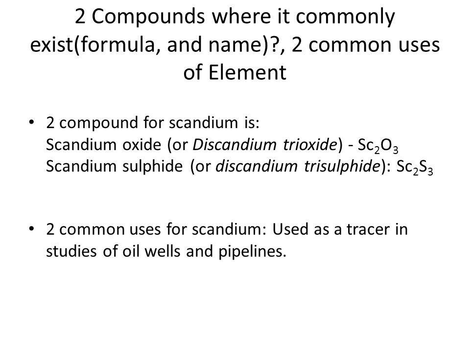 2 Compounds where it commonly exist(formula, and name) , 2 common uses of Element 2 compound for scandium is: Scandium oxide (or Discandium trioxide) - Sc 2 O 3 Scandium sulphide (or discandium trisulphide): Sc 2 S 3 2 common uses for scandium: Used as a tracer in studies of oil wells and pipelines.