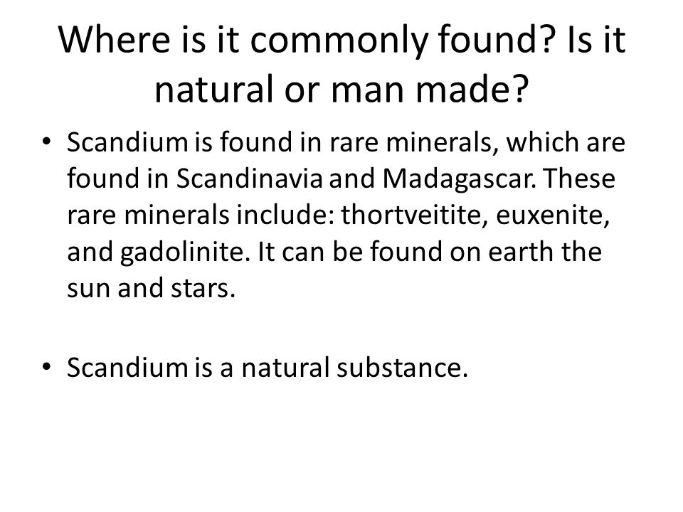 Where is it commonly found? Is it natural or man made? Scandium is found in rare minerals, which are found in Scandinavia and Madagascar. These rare m