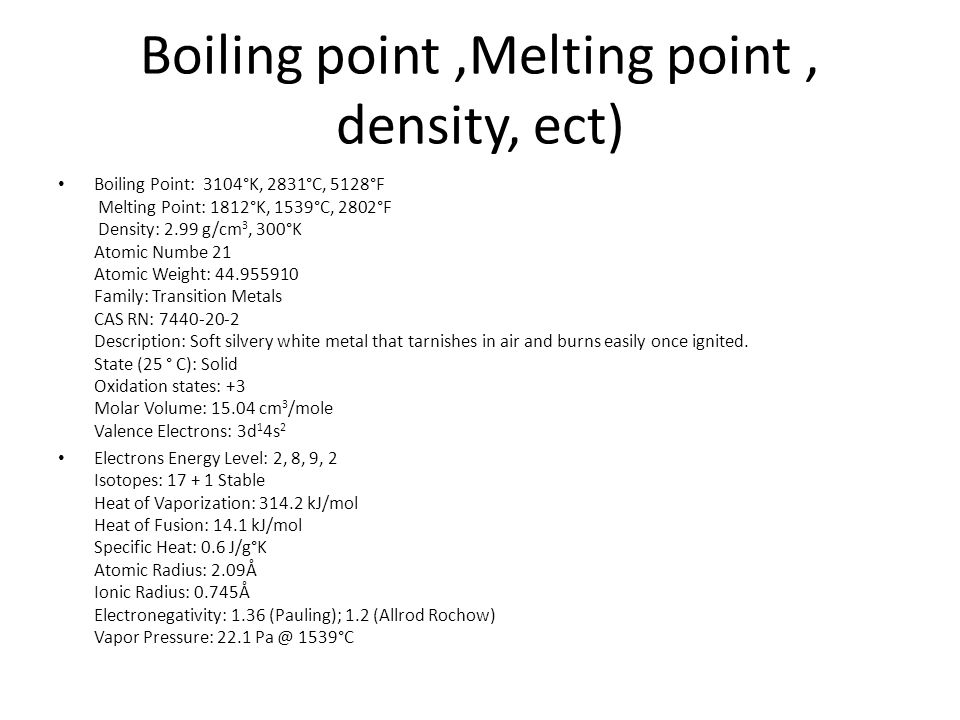 Boiling point,Melting point, density, ect) Boiling Point: 3104°K, 2831°C, 5128°F Melting Point: 1812°K, 1539°C, 2802°F Density: 2.99 g/cm 3, 300°K Atomic Numbe 21 Atomic Weight: 44.955910 Family: Transition Metals CAS RN: 7440-20-2 Description: Soft silvery white metal that tarnishes in air and burns easily once ignited.