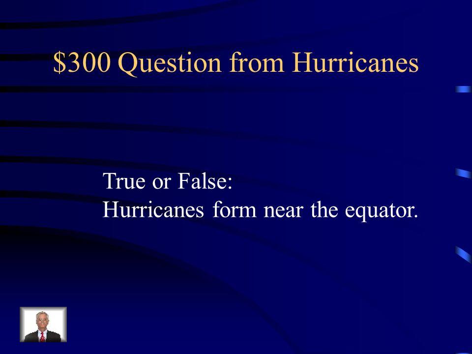 $300 Question from Hurricanes True or False: Hurricanes form near the equator.