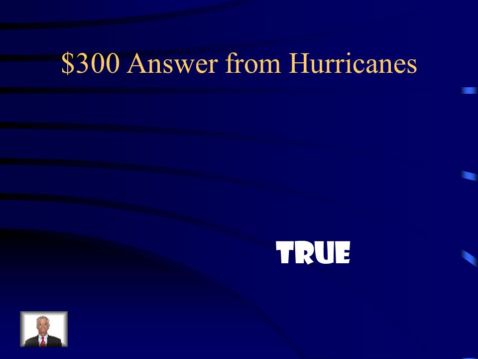 $300 Question from Hurricanes True or False: Hurricanes form near the equator.