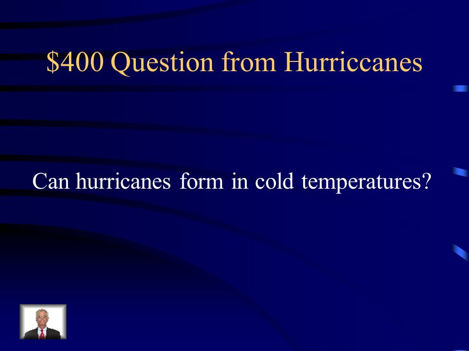 $400 Question from Hurriccanes Can hurricanes form in cold temperatures?