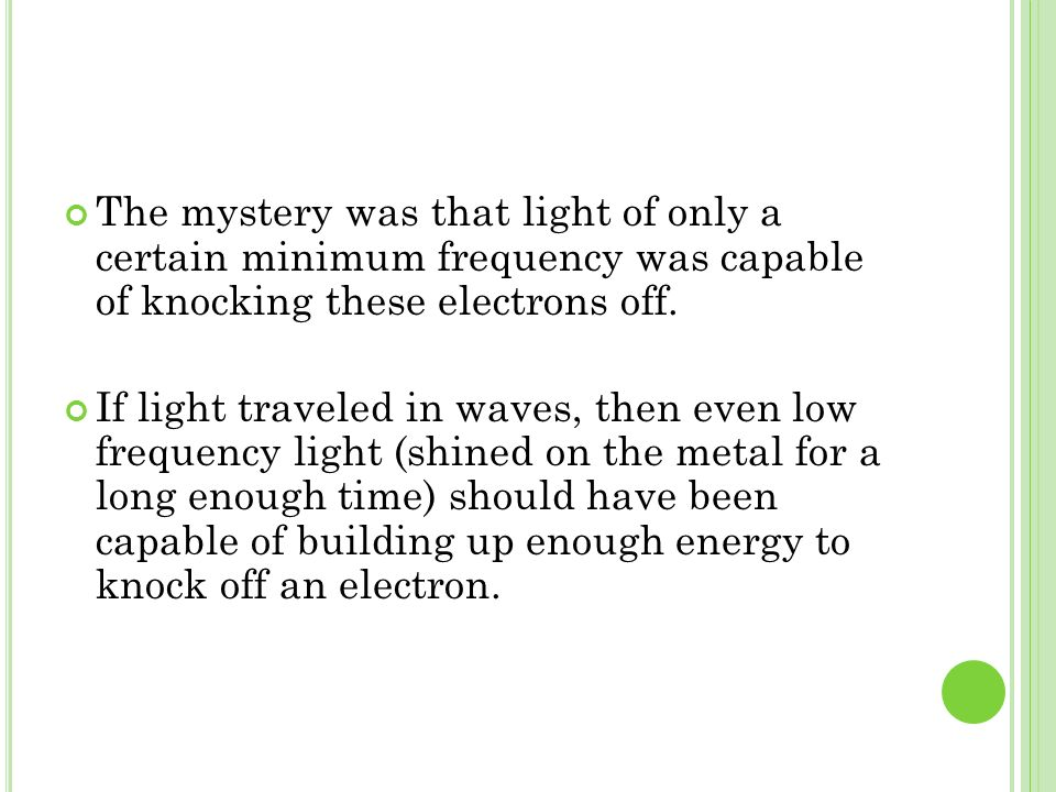 The mystery was that light of only a certain minimum frequency was capable of knocking these electrons off. If light traveled in waves, then even low