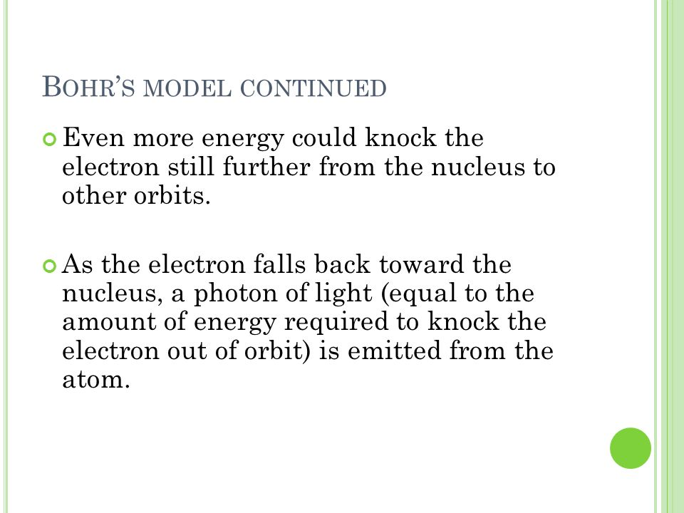 B OHR S MODEL CONTINUED Even more energy could knock the electron still further from the nucleus to other orbits. As the electron falls back toward th