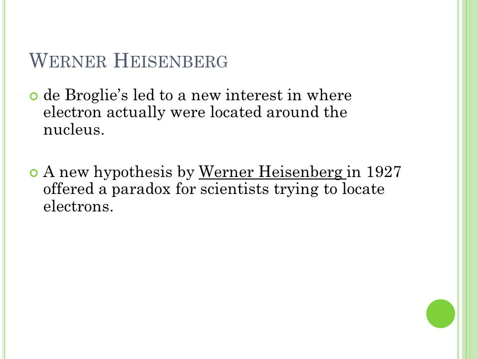 W ERNER H EISENBERG de Broglies led to a new interest in where electron actually were located around the nucleus. A new hypothesis by Werner Heisenber