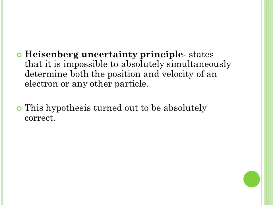 Heisenberg uncertainty principle - states that it is impossible to absolutely simultaneously determine both the position and velocity of an electron o