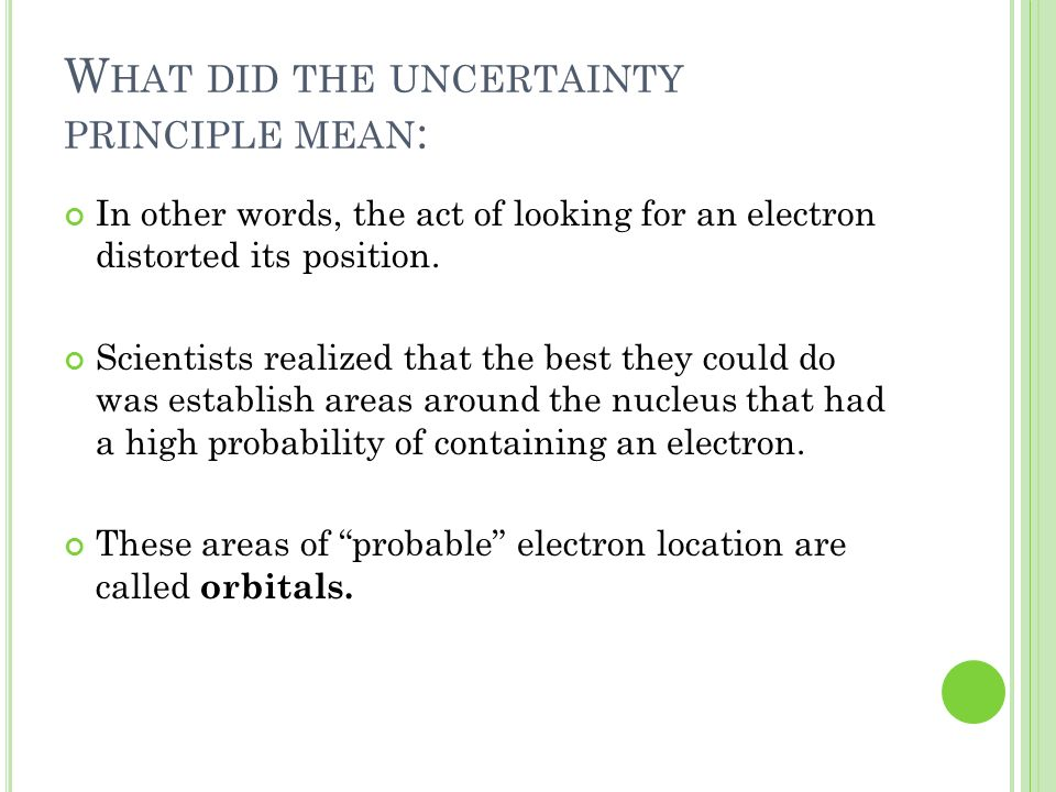 W HAT DID THE UNCERTAINTY PRINCIPLE MEAN : In other words, the act of looking for an electron distorted its position. Scientists realized that the bes