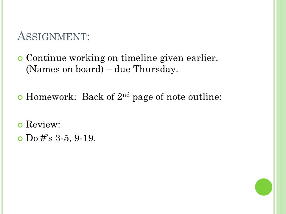 A SSIGNMENT : Continue working on timeline given earlier. (Names on board) – due Thursday. Homework: Back of 2 nd page of note outline: Review: Do #s