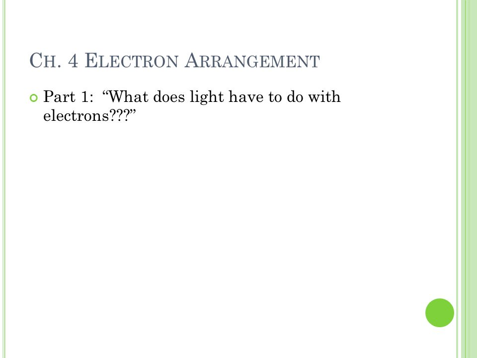 C H. 4 E LECTRON A RRANGEMENT Part 1: What does light have to do with electrons???