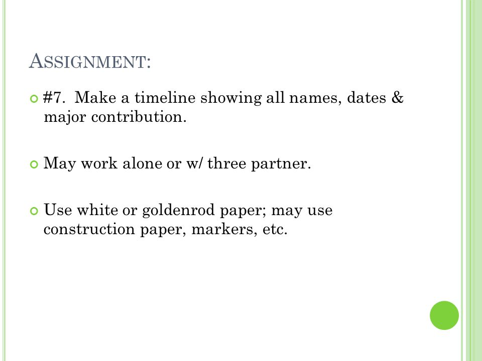 A SSIGNMENT : #7. Make a timeline showing all names, dates & major contribution. May work alone or w/ three partner. Use white or goldenrod paper; may