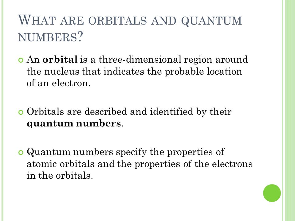 W HAT ARE ORBITALS AND QUANTUM NUMBERS ? An orbital is a three-dimensional region around the nucleus that indicates the probable location of an electr