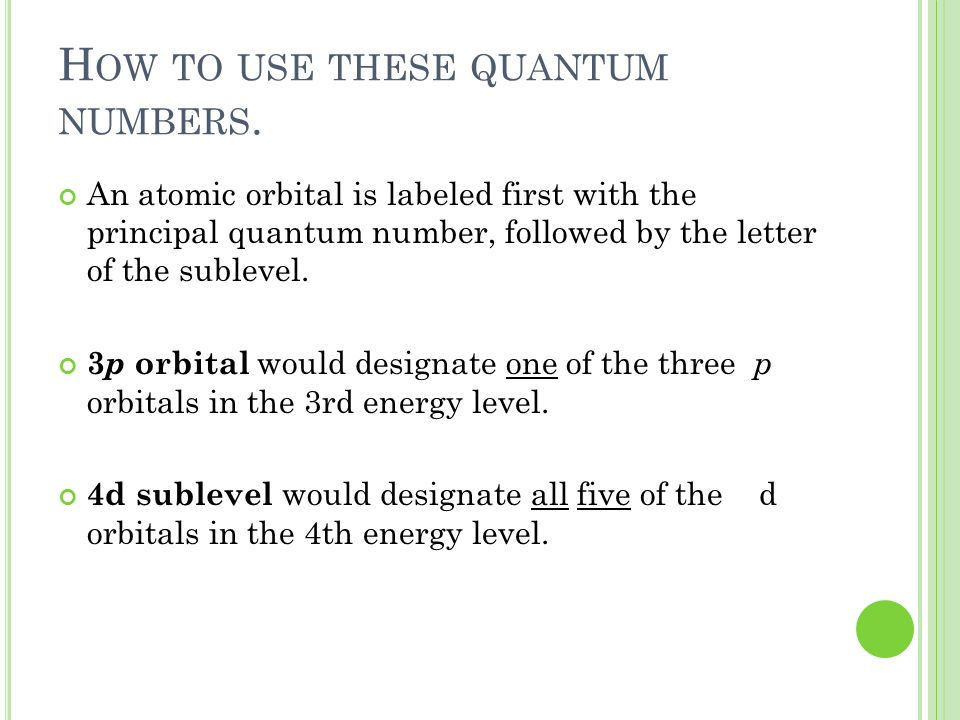 H OW TO USE THESE QUANTUM NUMBERS. An atomic orbital is labeled first with the principal quantum number, followed by the letter of the sublevel. 3 p o