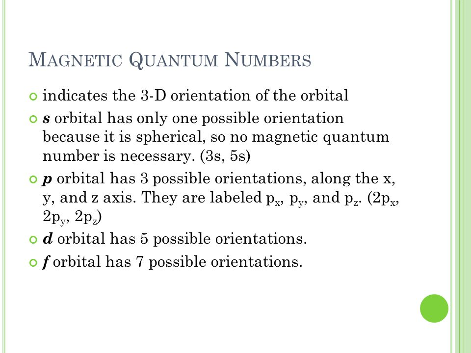 M AGNETIC Q UANTUM N UMBERS indicates the 3-D orientation of the orbital s orbital has only one possible orientation because it is spherical, so no ma