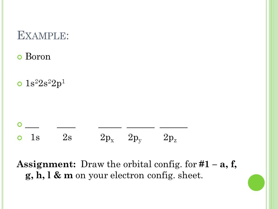 E XAMPLE : Boron 1s 2 2s 2 2p 1 ___ ____ _____ ______ ______ 1s 2s2p x 2p y 2p z Assignment: Draw the orbital config. for #1 – a, f, g, h, l & m on yo