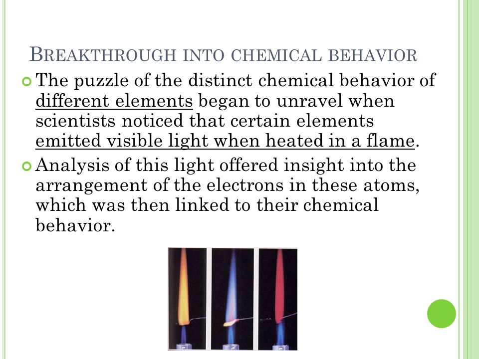 B REAKTHROUGH INTO CHEMICAL BEHAVIOR The puzzle of the distinct chemical behavior of different elements began to unravel when scientists noticed that
