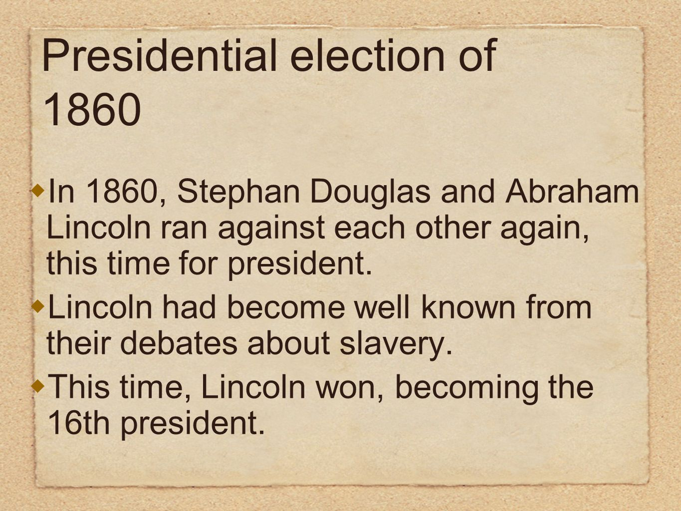 Presidential election of 1860 In 1860, Stephan Douglas and Abraham Lincoln ran against each other again, this time for president. Lincoln had become w