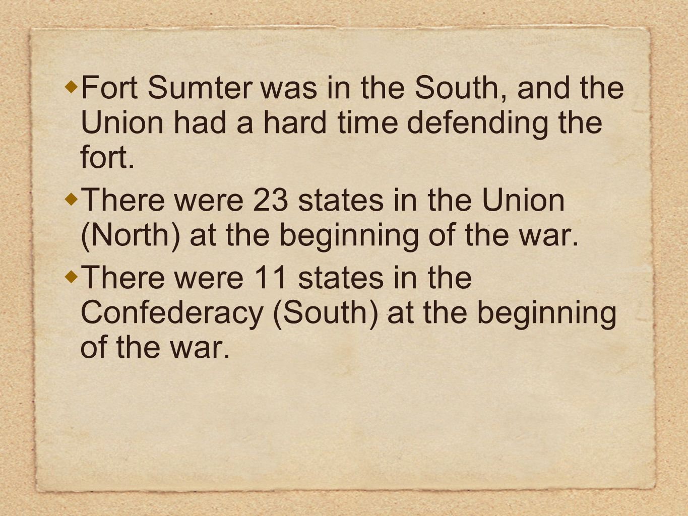 Fort Sumter was in the South, and the Union had a hard time defending the fort. There were 23 states in the Union (North) at the beginning of the war.
