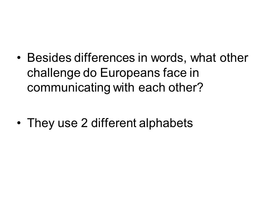 Besides differences in words, what other challenge do Europeans face in communicating with each other? They use 2 different alphabets