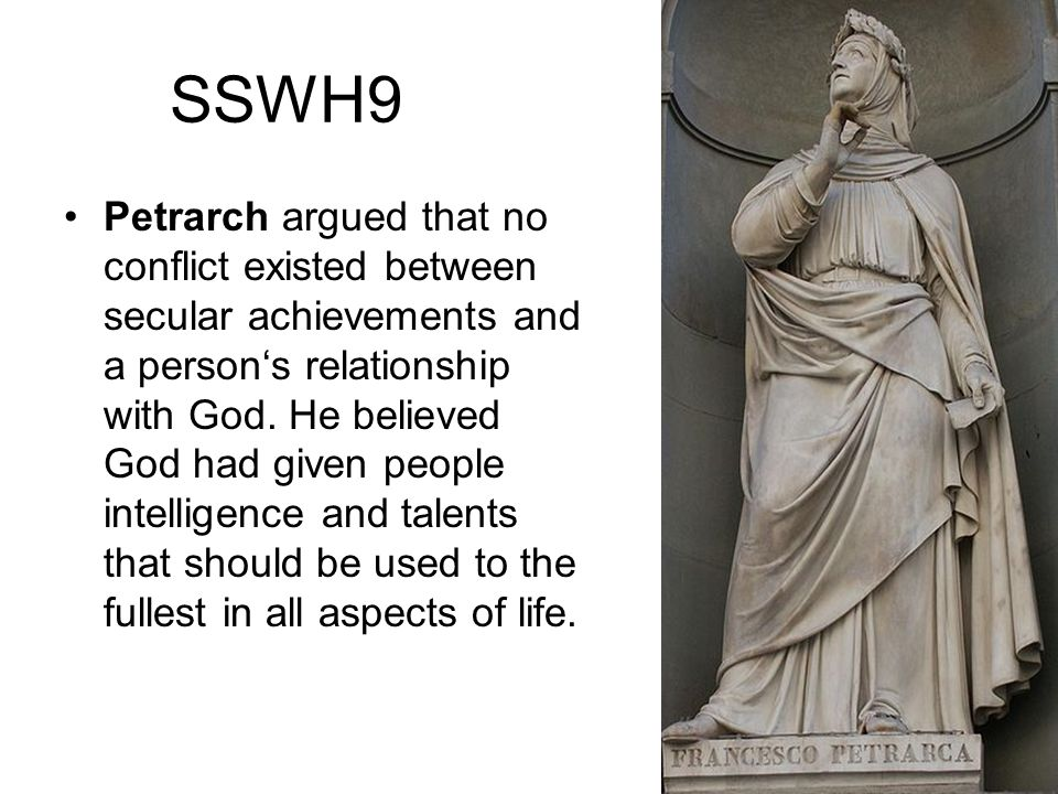 SSWH9 Petrarch argued that no conflict existed between secular achievements and a persons relationship with God. He believed God had given people inte