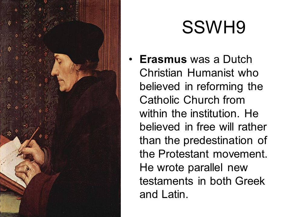 SSWH9 Erasmus was a Dutch Christian Humanist who believed in reforming the Catholic Church from within the institution. He believed in free will rathe