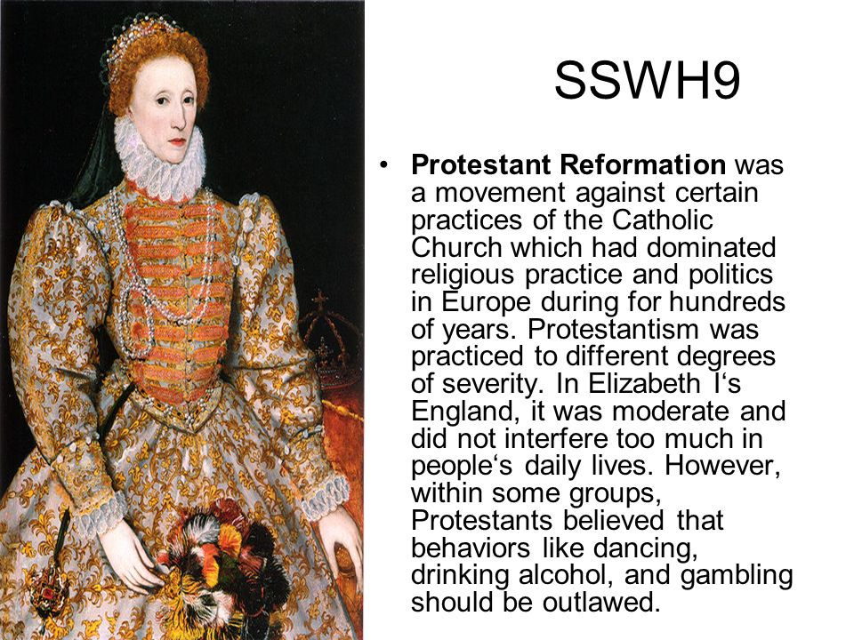 SSWH9 Protestant Reformation was a movement against certain practices of the Catholic Church which had dominated religious practice and politics in Eu