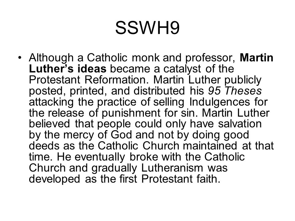 SSWH9 Although a Catholic monk and professor, Martin Luthers ideas became a catalyst of the Protestant Reformation. Martin Luther publicly posted, pri