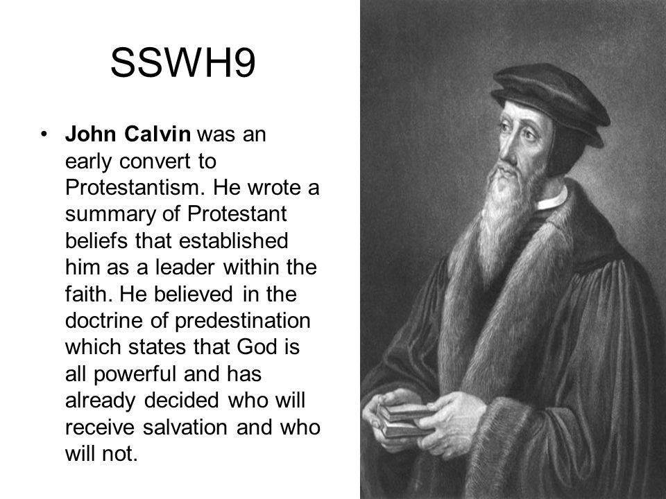 SSWH9 John Calvin was an early convert to Protestantism. He wrote a summary of Protestant beliefs that established him as a leader within the faith. H