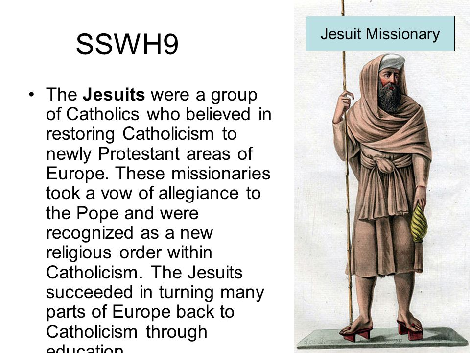 SSWH9 The Jesuits were a group of Catholics who believed in restoring Catholicism to newly Protestant areas of Europe. These missionaries took a vow o