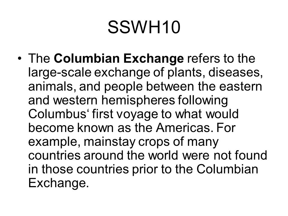 SSWH10 The Columbian Exchange refers to the large-scale exchange of plants, diseases, animals, and people between the eastern and western hemispheres