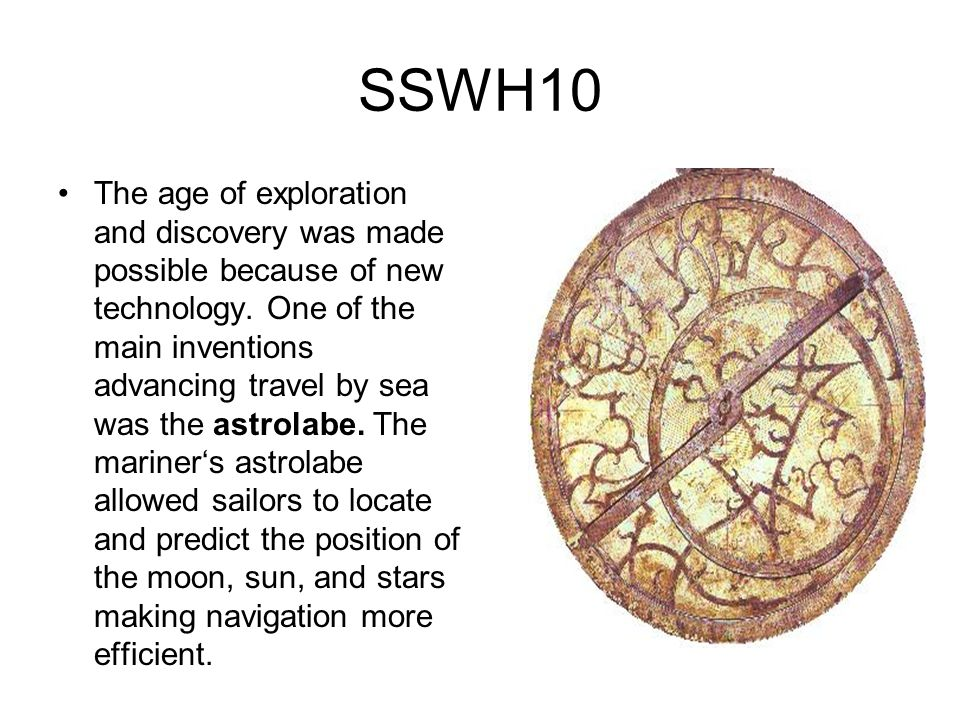 SSWH10 The age of exploration and discovery was made possible because of new technology. One of the main inventions advancing travel by sea was the as