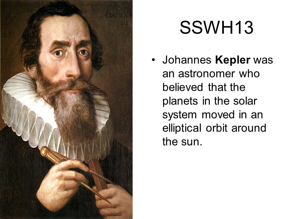 SSWH13 Johannes Kepler was an astronomer who believed that the planets in the solar system moved in an elliptical orbit around the sun.