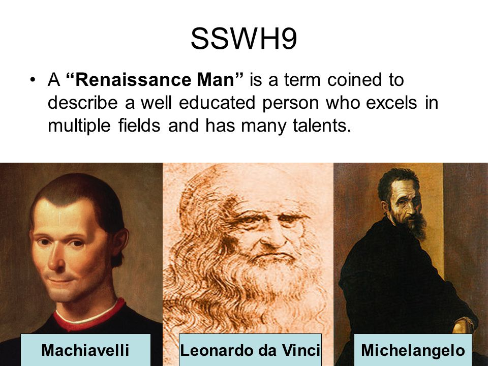 SSWH9 A Renaissance Man is a term coined to describe a well educated person who excels in multiple fields and has many talents. MachiavelliLeonardo da