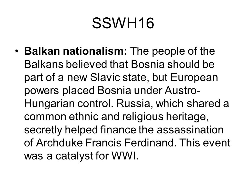 SSWH16 Balkan nationalism: The people of the Balkans believed that Bosnia should be part of a new Slavic state, but European powers placed Bosnia unde