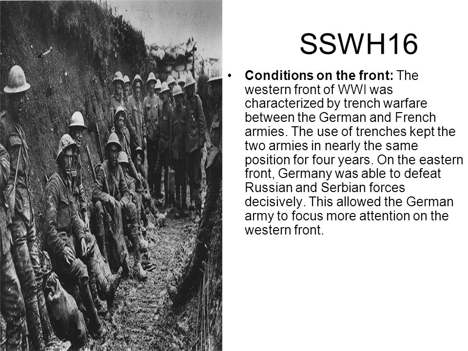 SSWH16 Conditions on the front: The western front of WWI was characterized by trench warfare between the German and French armies. The use of trenches